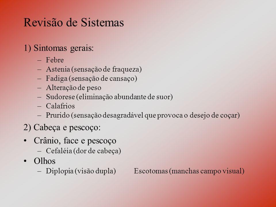 Revisão de Sistemas 1) Sintomas gerais: –Febre –Astenia (sensação de fraqueza) –Fadiga (sensação de cansaço) –Alteração de peso –Sudorese (eliminação abundante de suor) –Calafrios –Prurido (sensação desagradável que provoca o desejo de coçar) 2) Cabeça e pescoço: Crânio, face e pescoço –Cefaléia (dor de cabeça) Olhos –Diplopia (visão dupla)Escotomas (manchas campo visual)