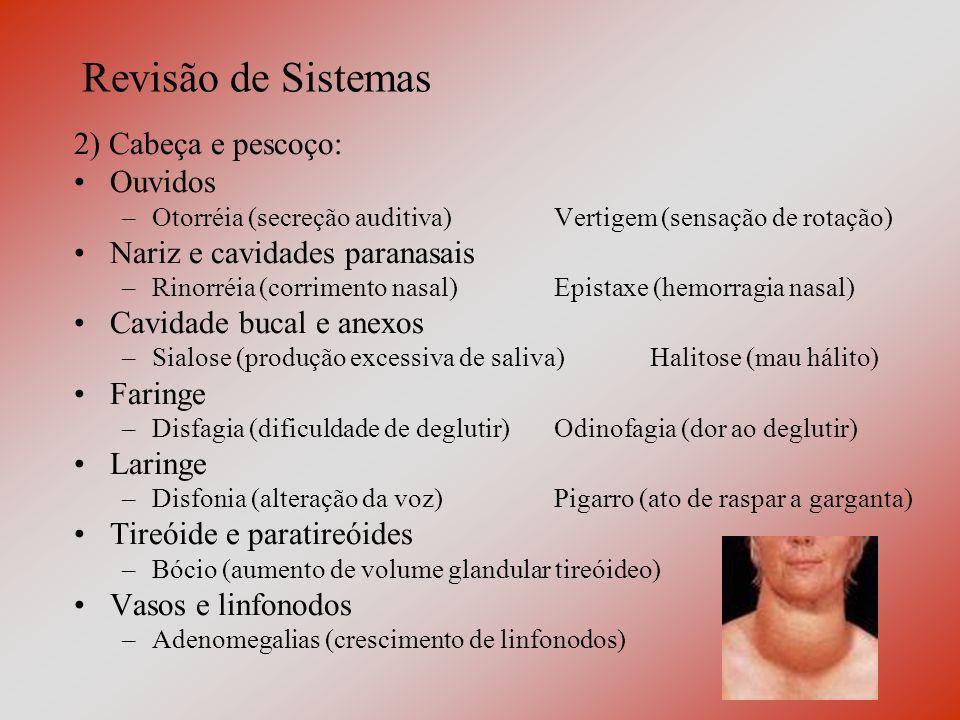 Revisão de Sistemas 2) Cabeça e pescoço: Ouvidos –Otorréia (secreção auditiva)Vertigem (sensação de rotação) Nariz e cavidades paranasais –Rinorréia (corrimento nasal)Epistaxe (hemorragia nasal) Cavidade bucal e anexos –Sialose (produção excessiva de saliva)Halitose (mau hálito) Faringe –Disfagia (dificuldade de deglutir)Odinofagia (dor ao deglutir) Laringe –Disfonia (alteração da voz) Pigarro (ato de raspar a garganta) Tireóide e paratireóides –Bócio (aumento de volume glandular tireóideo) Vasos e linfonodos –Adenomegalias (crescimento de linfonodos)