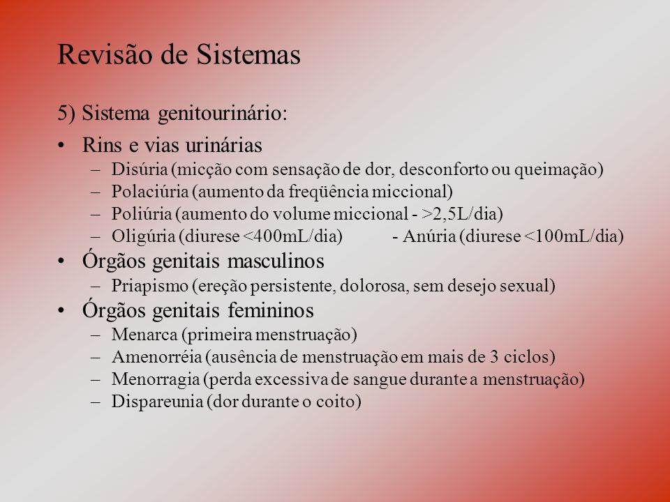 Revisão de Sistemas 5) Sistema genitourinário: Rins e vias urinárias –Disúria (micção com sensação de dor, desconforto ou queimação) –Polaciúria (aumento da freqüência miccional) –Poliúria (aumento do volume miccional - >2,5L/dia) –Oligúria (diurese <400mL/dia) - Anúria (diurese <100mL/dia) Órgãos genitais masculinos –Priapismo (ereção persistente, dolorosa, sem desejo sexual) Órgãos genitais femininos –Menarca (primeira menstruação) –Amenorréia (ausência de menstruação em mais de 3 ciclos) –Menorragia (perda excessiva de sangue durante a menstruação) –Dispareunia (dor durante o coito)
