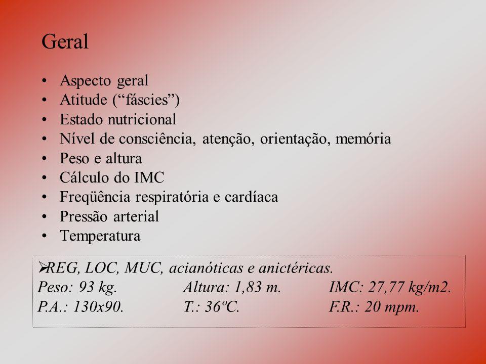 Geral Aspecto geral Atitude (fáscies) Estado nutricional Nível de consciência, atenção, orientação, memória Peso e altura Cálculo do IMC Freqüência respiratória e cardíaca Pressão arterial Temperatura REG, LOC, MUC, acianóticas e anictéricas.