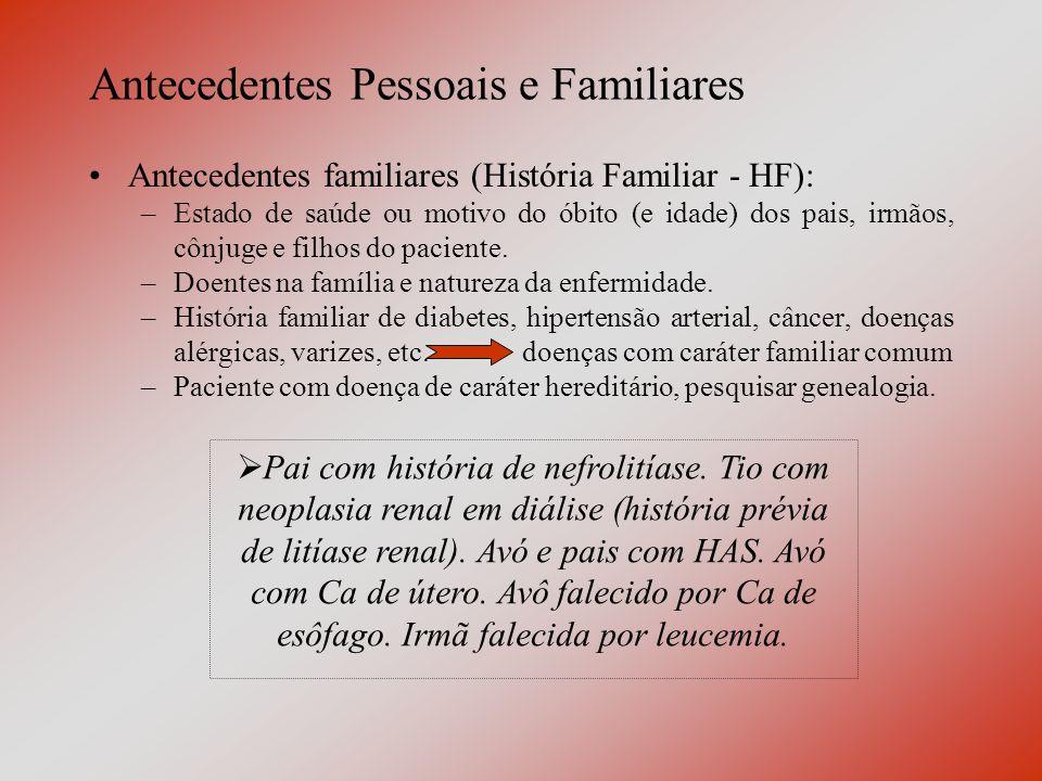 Antecedentes Pessoais e Familiares Antecedentes familiares (História Familiar - HF): –Estado de saúde ou motivo do óbito (e idade) dos pais, irmãos, cônjuge e filhos do paciente.