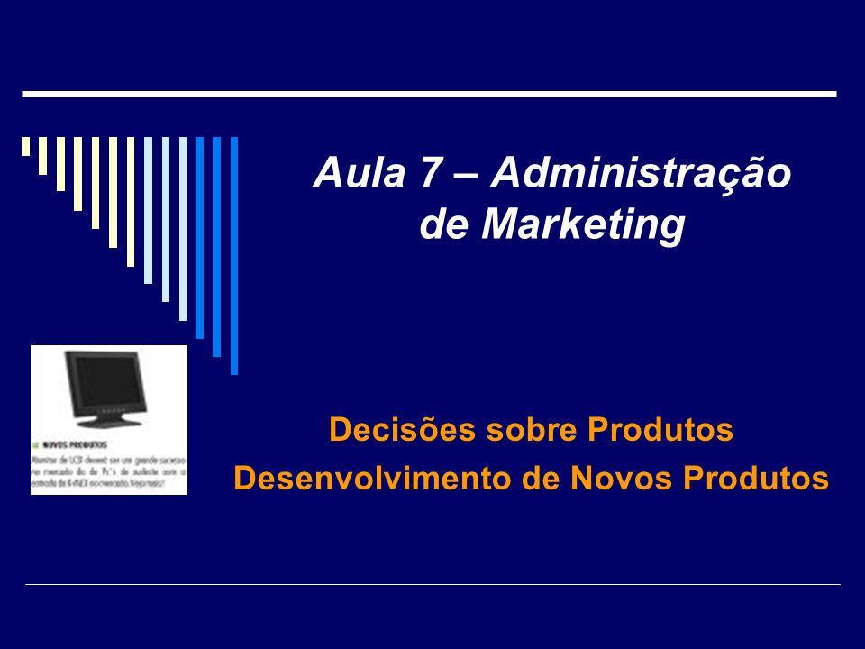 Aula 7 – Administração de Marketing Decisões sobre Produtos Desenvolvimento de Novos Produtos