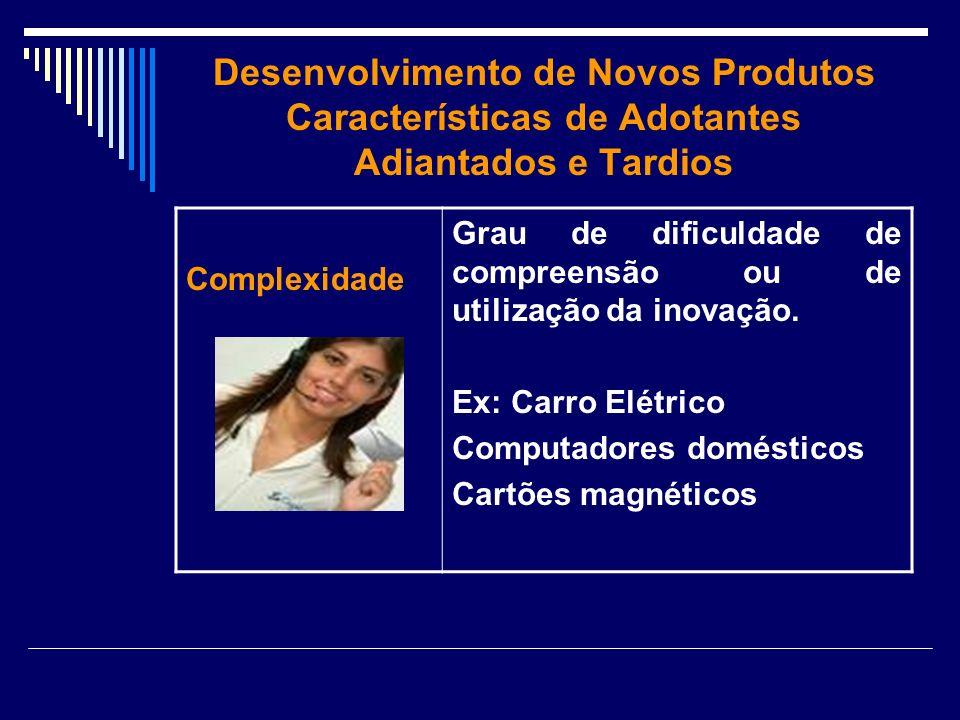 Desenvolvimento de Novos Produtos Características de Adotantes Adiantados e Tardios Complexidade Grau de dificuldade de compreensão ou de utilização d