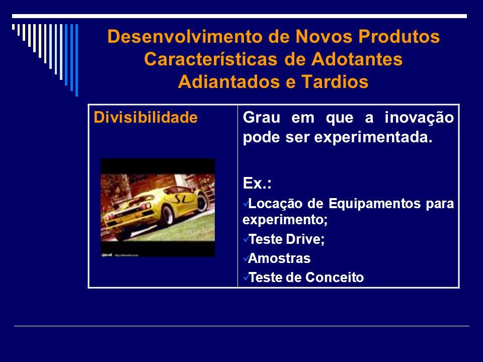 Desenvolvimento de Novos Produtos Características de Adotantes Adiantados e Tardios DivisibilidadeGrau em que a inovação pode ser experimentada. Ex.: