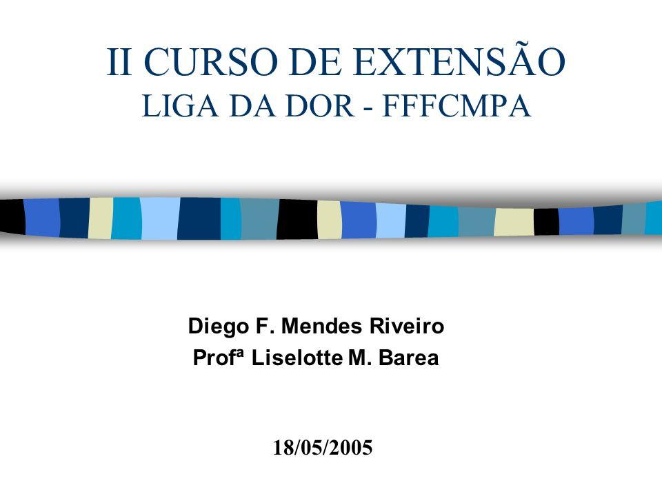 II CURSO DE EXTENSÃO LIGA DA DOR - FFFCMPA Diego F. Mendes Riveiro Profª Liselotte M. Barea 18/05/2005