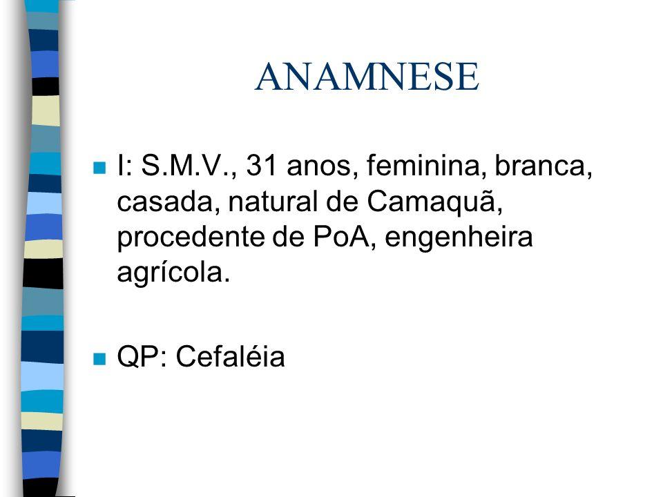 ANAMNESE n I: S.M.V., 31 anos, feminina, branca, casada, natural de Camaquã, procedente de PoA, engenheira agrícola. n QP: Cefaléia