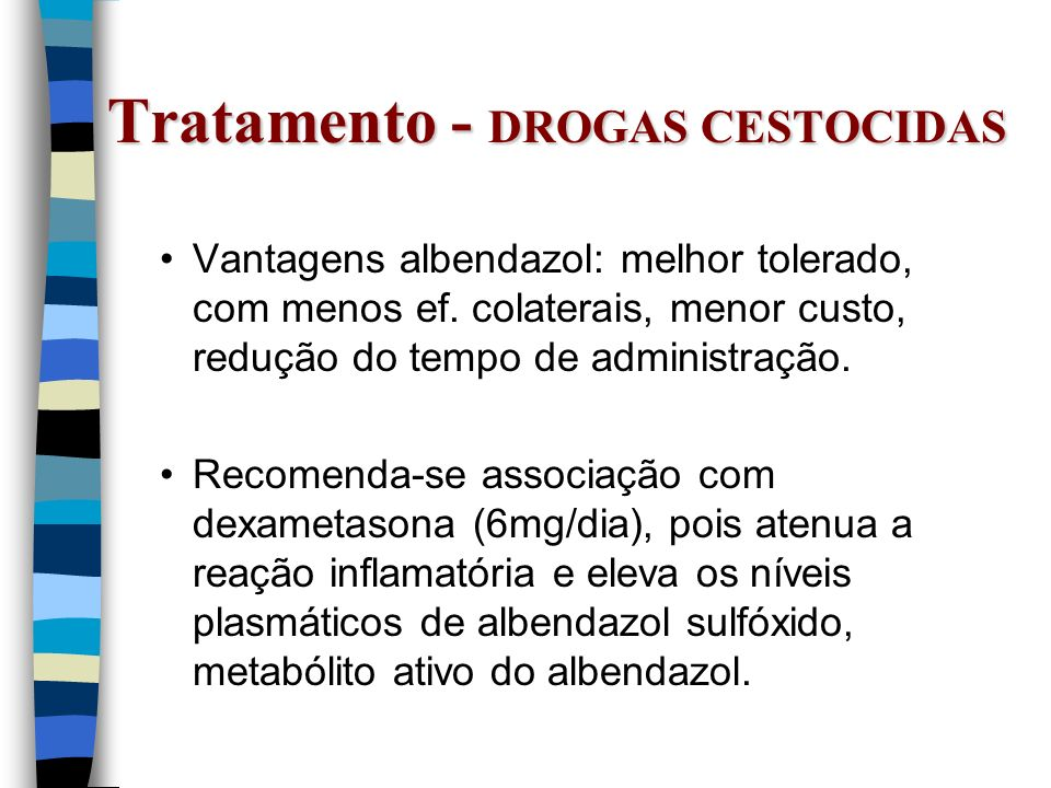 Tratamento - DROGAS CESTOCIDAS Vantagens albendazol: melhor tolerado, com menos ef. colaterais, menor custo, redução do tempo de administração. Recome