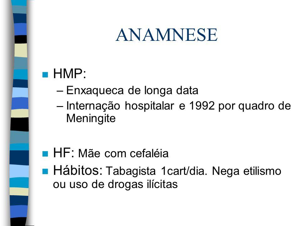 ANAMNESE n HMP: –Enxaqueca de longa data –Internação hospitalar e 1992 por quadro de Meningite n HF: Mãe com cefaléia n Hábitos: Tabagista 1cart/dia.