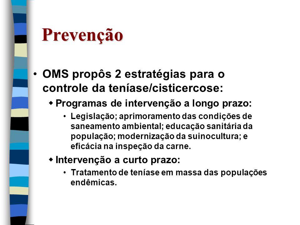 Prevenção OMS propôs 2 estratégias para o controle da teníase/cisticercose: Programas de intervenção a longo prazo: Legislação; aprimoramento das cond
