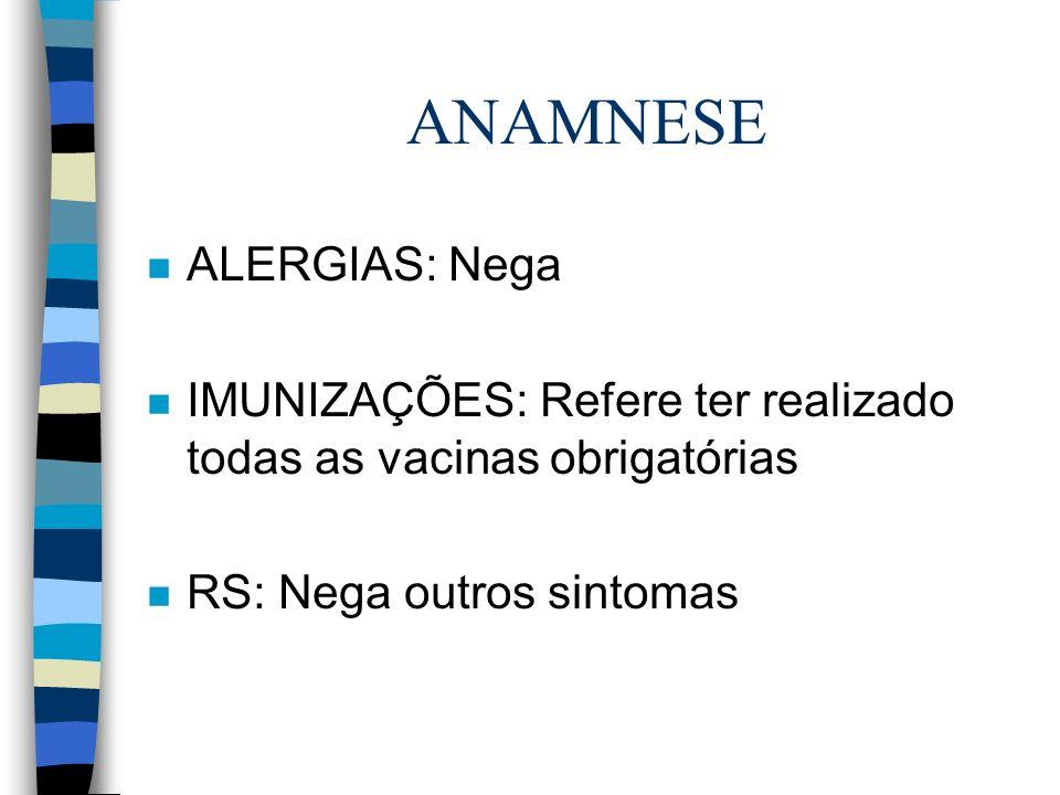 ANAMNESE n ALERGIAS: Nega n IMUNIZAÇÕES: Refere ter realizado todas as vacinas obrigatórias n RS: Nega outros sintomas