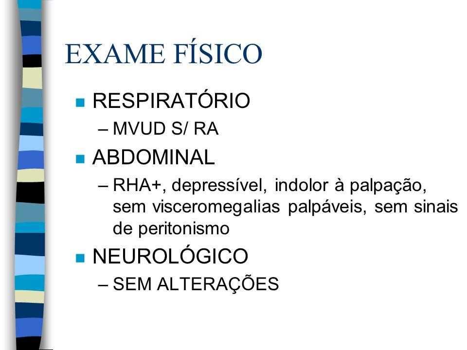 EXAME FÍSICO n RESPIRATÓRIO –MVUD S/ RA n ABDOMINAL –RHA+, depressível, indolor à palpação, sem visceromegalias palpáveis, sem sinais de peritonismo n