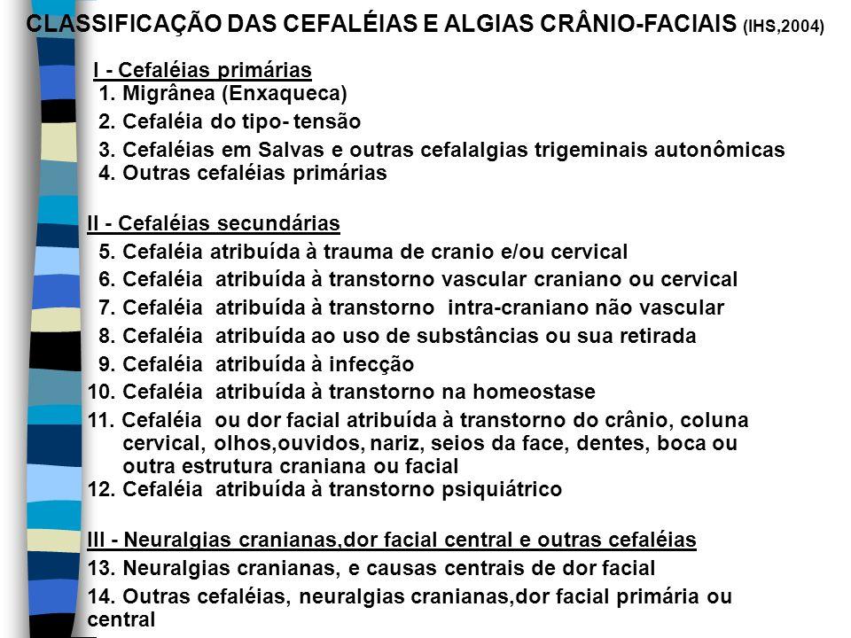 CLASSIFICAÇÃO DAS CEFALÉIAS E ALGIAS CRÂNIO-FACIAIS (IHS,2004) I - Cefaléias primárias 1. Migrânea (Enxaqueca) 2. Cefaléia do tipo- tensão 3. Cefaléia