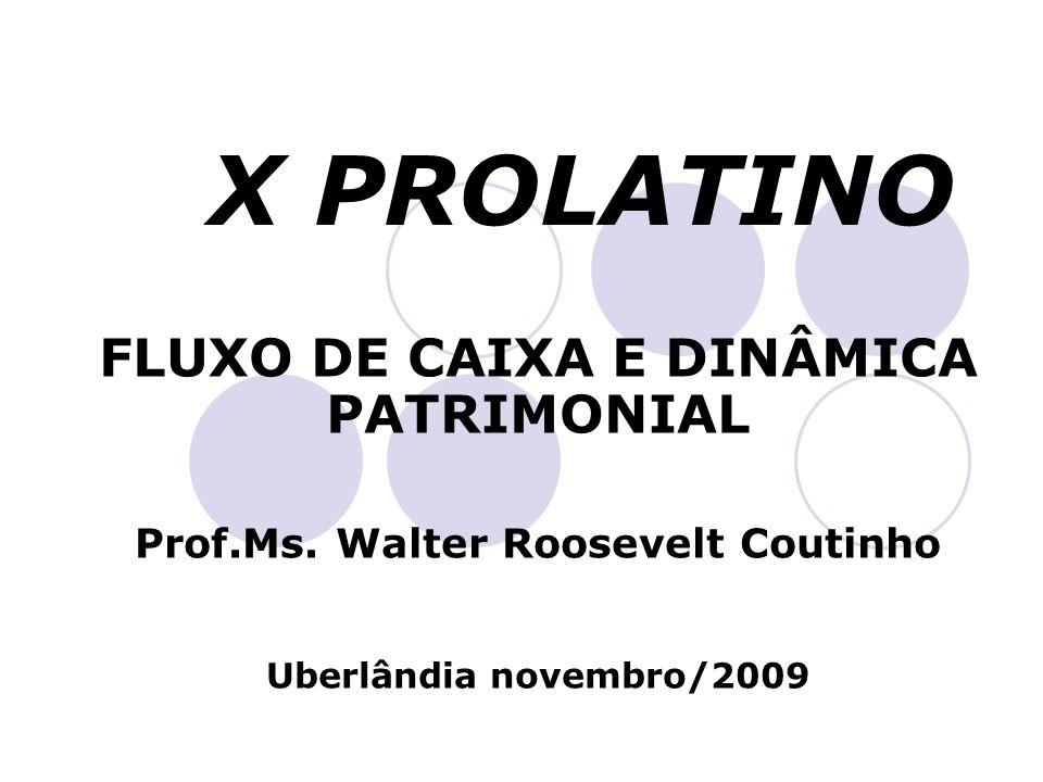 X PROLATINO FLUXO DE CAIXA E DINÂMICA PATRIMONIAL Prof.Ms. Walter Roosevelt Coutinho Uberlândia novembro/2009