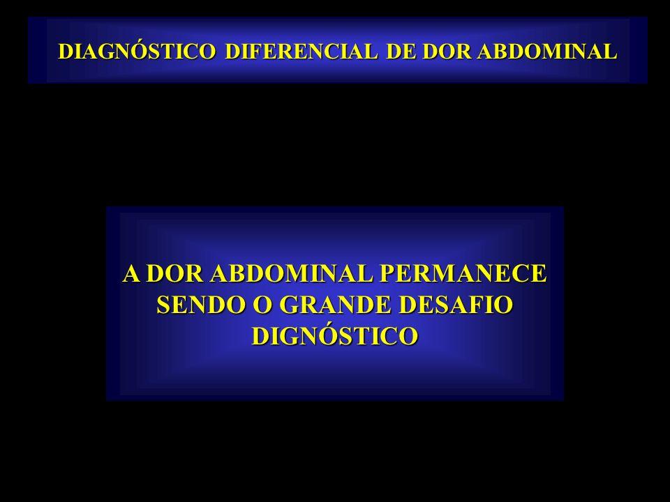DIAGNÓSTICO DIFERENCIAL DE DOR ABDOMINAL A DOR ABDOMINAL PERMANECE SENDO O GRANDE DESAFIO DIGNÓSTICO