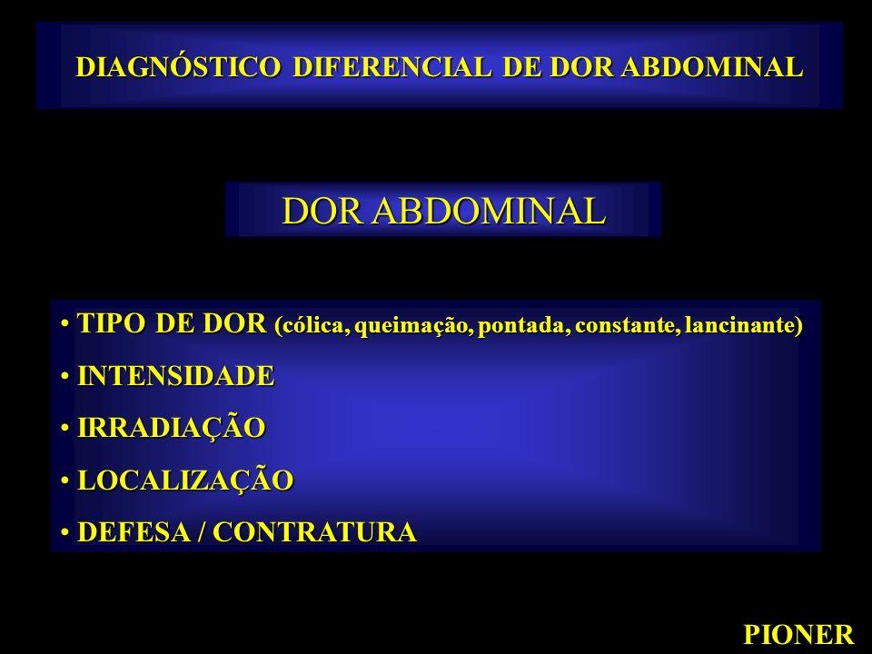 PIONER DIAGNÓSTICO DIFERENCIAL DE DOR ABDOMINAL DOR ABDOMINAL TIPO DE DOR (cólica, queimação, pontada, constante, lancinante) TIPO DE DOR (cólica, que