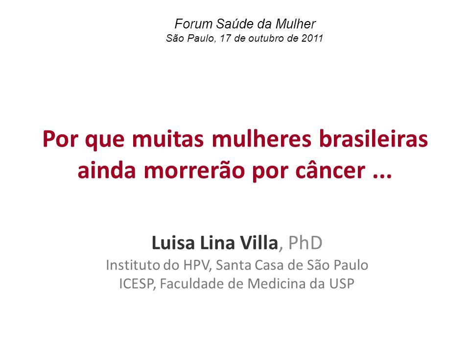 Por que muitas mulheres brasileiras ainda morrerão por câncer... Luisa Lina Villa, PhD Instituto do HPV, Santa Casa de São Paulo ICESP, Faculdade de M