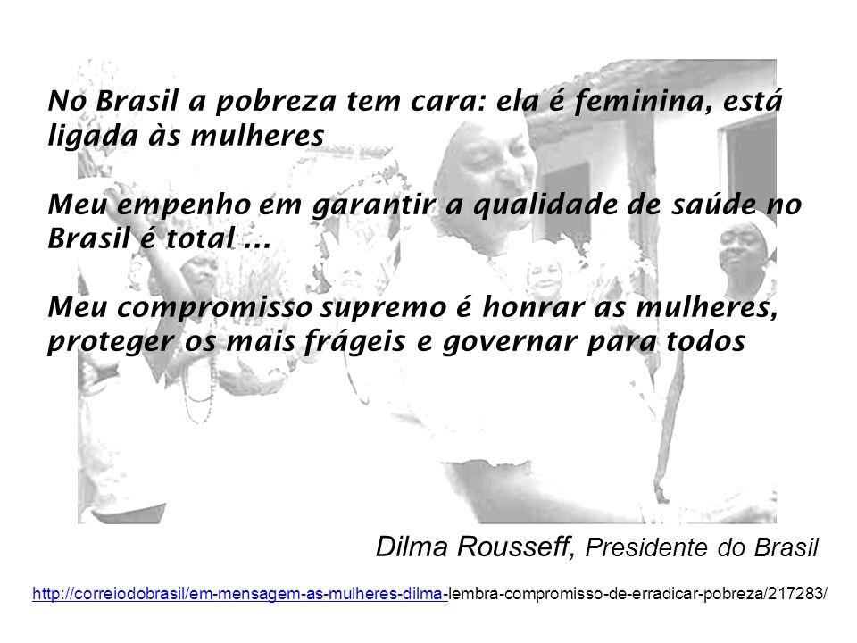 No Brasil a pobreza tem cara: ela é feminina, está ligada às mulheres Meu empenho em garantir a qualidade de saúde no Brasil é total... Meu compromiss