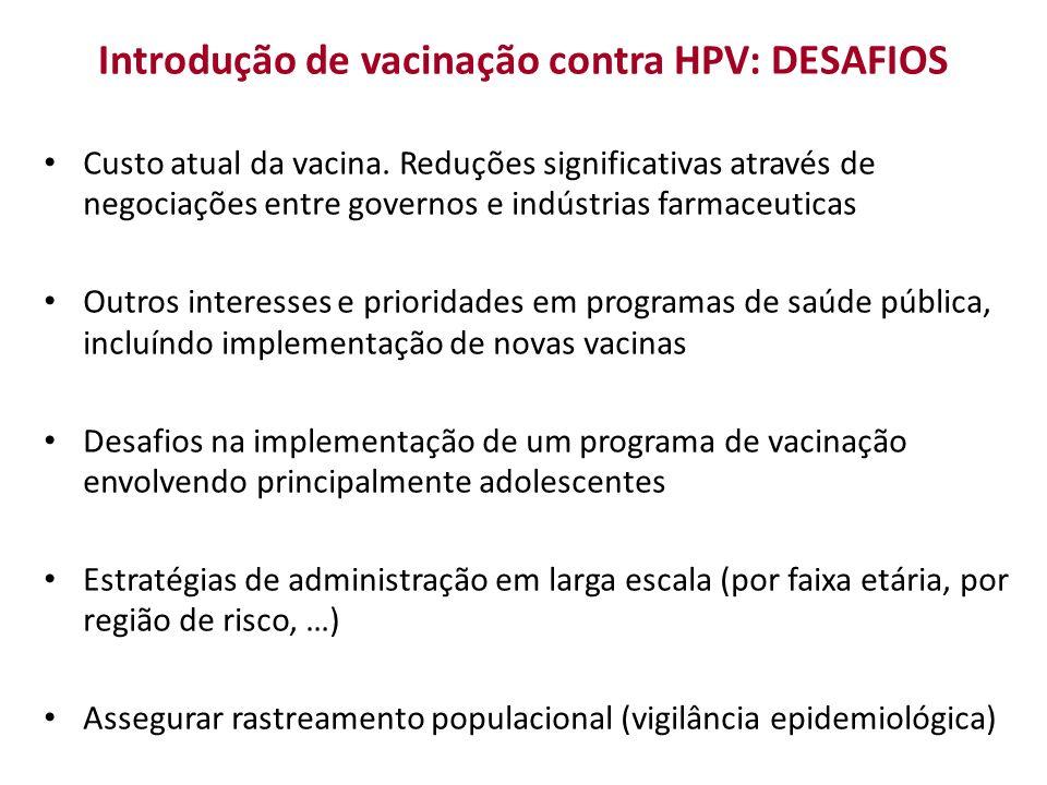 Introdução de vacinação contra HPV: DESAFIOS Custo atual da vacina. Reduções significativas através de negociações entre governos e indústrias farmace