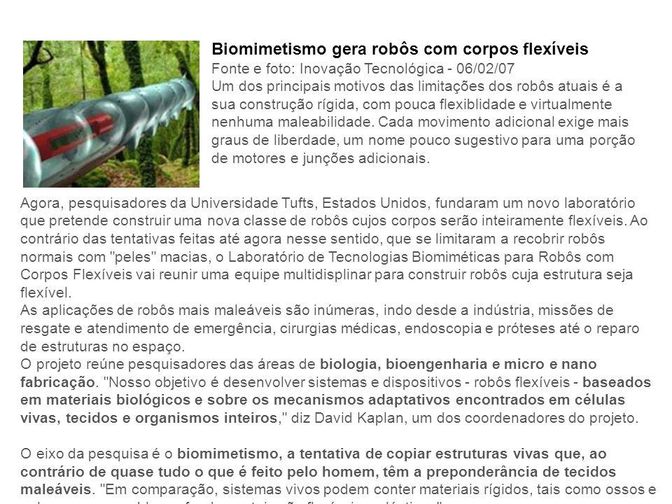 Biomimetismo gera robôs com corpos flexíveis Fonte e foto: Inovação Tecnológica - 06/02/07 Um dos principais motivos das limitações dos robôs atuais é