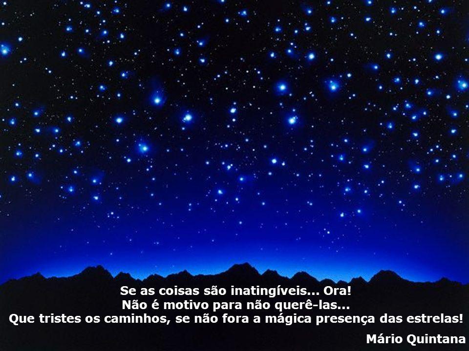 Se as coisas são inatingíveis... Ora! Não é motivo para não querê-las... Que tristes os caminhos, se não fora a mágica presença das estrelas! Mário Qu