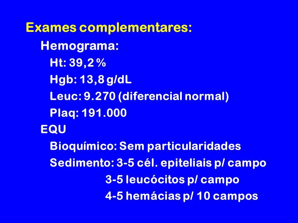 Exames complementares: Hemograma: Ht: 39,2 % Hgb: 13,8 g/dL Leuc: 9.270 (diferencial normal) Plaq: 191.000 EQU Bioquímico: Sem particularidades Sedimento: 3-5 cél.