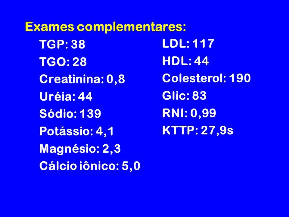 Exames complementares: TGP: 38 TGO: 28 Creatinina: 0,8 Uréia: 44 Sódio: 139 Potássio: 4,1 Magnésio: 2,3 Cálcio iônico: 5,0 LDL: 117 HDL: 44 Colesterol: 190 Glic: 83 RNI: 0,99 KTTP: 27,9s