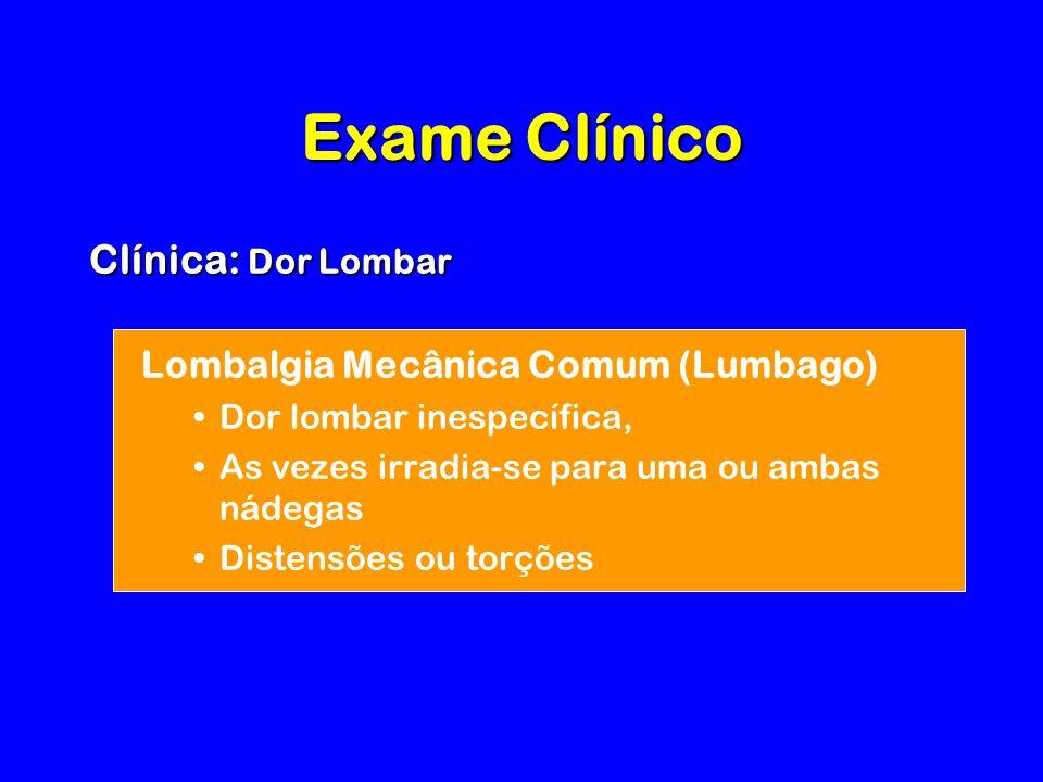 Exame Clínico Clínica: Dor Lombar Lombalgia Mecânica Comum (Lumbago) Dor lombar inespecífica, As vezes irradia-se para uma ou ambas nádegas Distensões ou torções