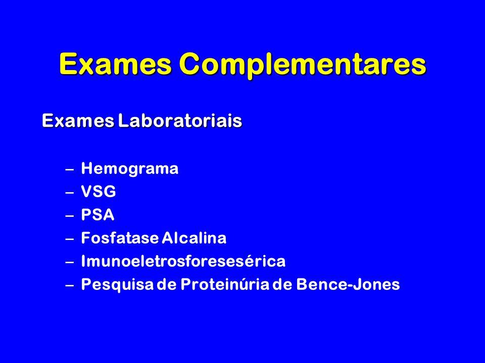 Exames Complementares Exames Laboratoriais –Hemograma –VSG –PSA –Fosfatase Alcalina –Imunoeletrosforesesérica –Pesquisa de Proteinúria de Bence-Jones