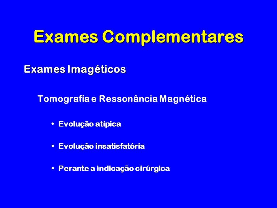 Exames Complementares Exames Imagéticos Tomografia e Ressonância Magnética Evolução atípica Evolução insatisfatória Perante a indicação cirúrgica
