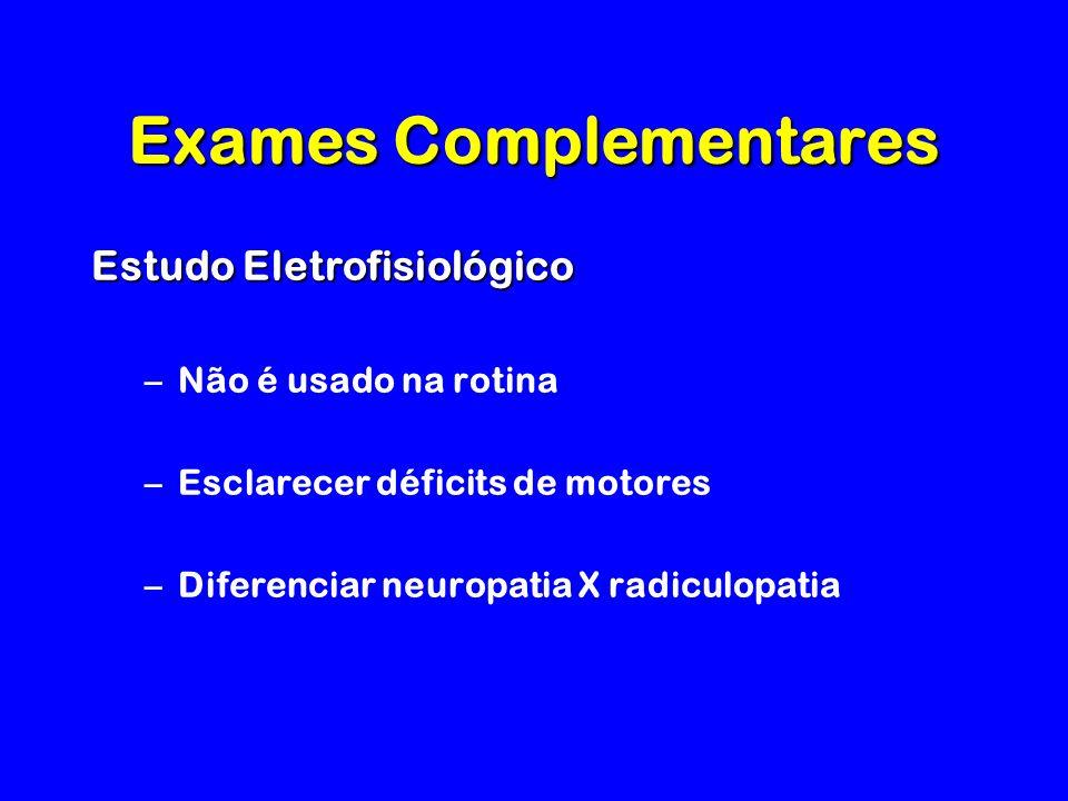 Exames Complementares Estudo Eletrofisiológico –Não é usado na rotina –Esclarecer déficits de motores –Diferenciar neuropatia X radiculopatia