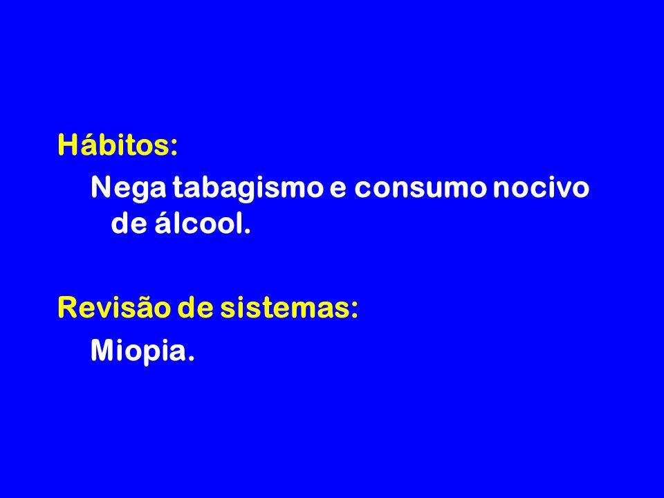 Hábitos: Nega tabagismo e consumo nocivo de álcool. Revisão de sistemas: Miopia.