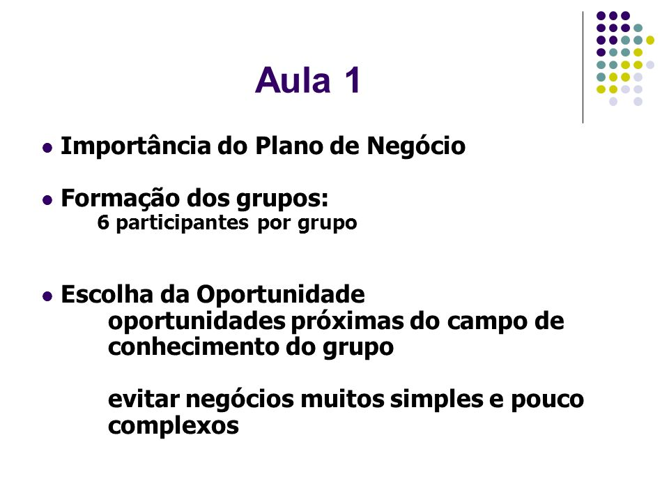 Aula 1 Importância do Plano de Negócio Formação dos grupos: 6 participantes por grupo Escolha da Oportunidade oportunidades próximas do campo de conhe