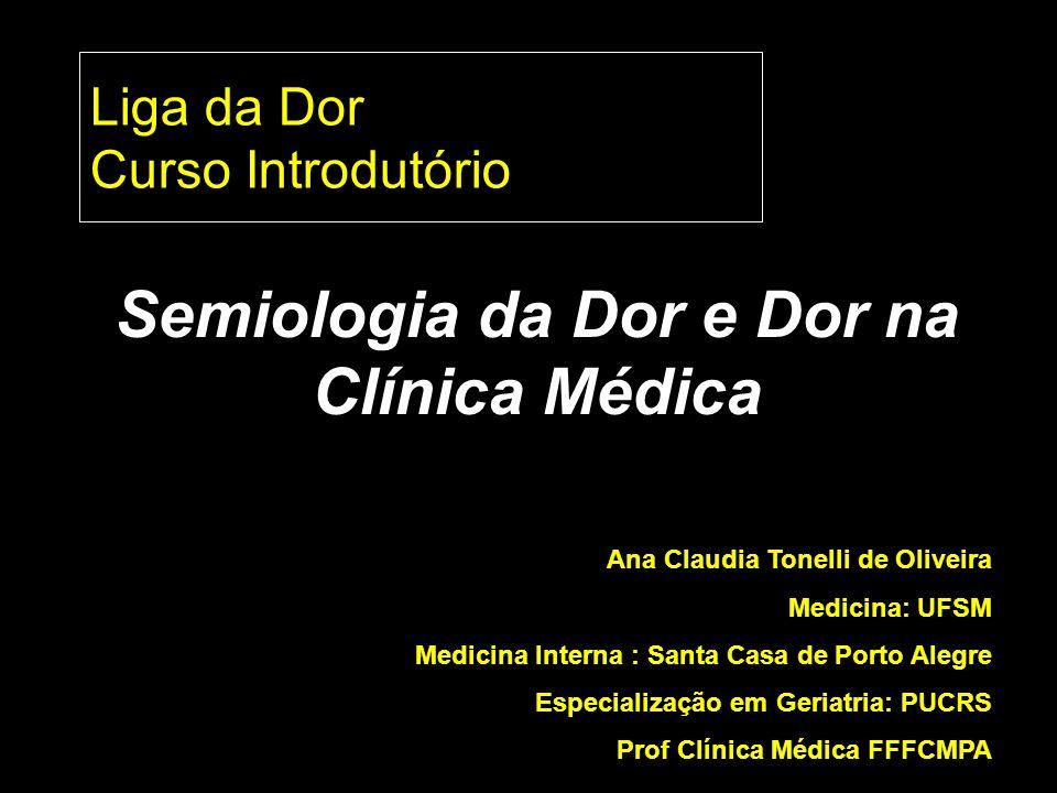 Liga da Dor Curso Introdutório Semiologia da Dor e Dor na Clínica Médica Ana Claudia Tonelli de Oliveira Medicina: UFSM Medicina Interna : Santa Casa