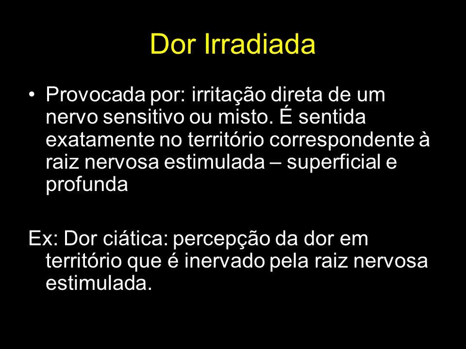 Dor Irradiada Provocada por: irritação direta de um nervo sensitivo ou misto. É sentida exatamente no território correspondente à raiz nervosa estimul
