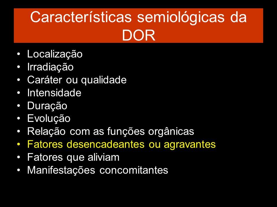 Características semiológicas da DOR Localização Irradiação Caráter ou qualidade Intensidade Duração Evolução Relação com as funções orgânicas Fatores