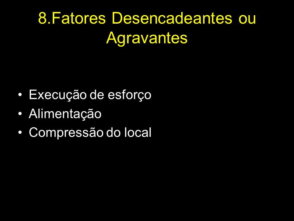 8.Fatores Desencadeantes ou Agravantes Execução de esforço Alimentação Compressão do local