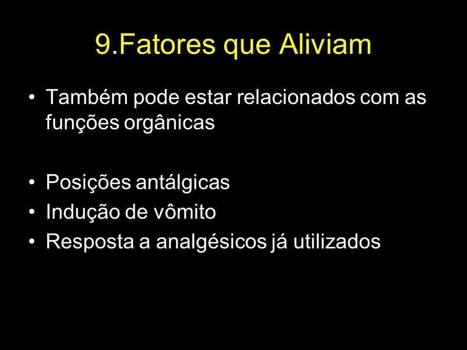 9.Fatores que Aliviam Também pode estar relacionados com as funções orgânicas Posições antálgicas Indução de vômito Resposta a analgésicos já utilizad