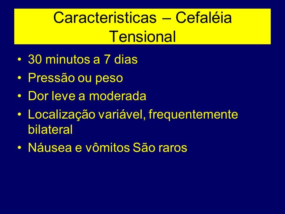 Caracteristicas – Cefaléia Tensional 30 minutos a 7 dias Pressão ou peso Dor leve a moderada Localização variável, frequentemente bilateral Náusea e v