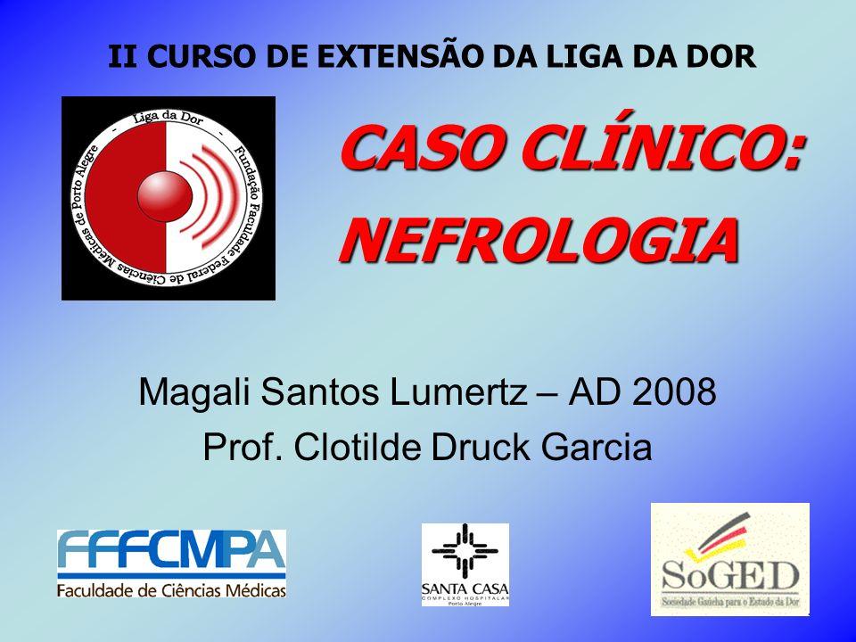 Magali Santos Lumertz – AD 2008 Prof. Clotilde Druck Garcia CASO CLÍNICO: NEFROLOGIA II CURSO DE EXTENSÃO DA LIGA DA DOR