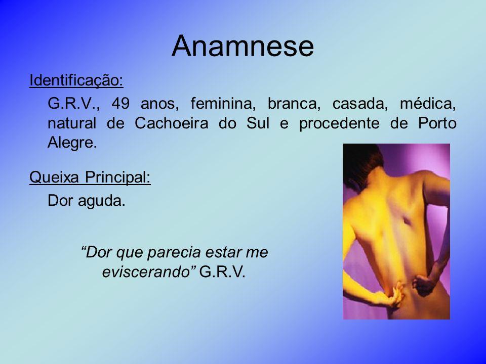 Anamnese Identificação: G.R.V., 49 anos, feminina, branca, casada, médica, natural de Cachoeira do Sul e procedente de Porto Alegre. Queixa Principal: