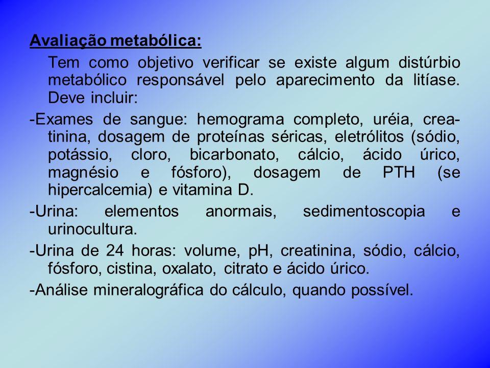 Avaliação metabólica: Tem como objetivo verificar se existe algum distúrbio metabólico responsável pelo aparecimento da litíase. Deve incluir: -Exames
