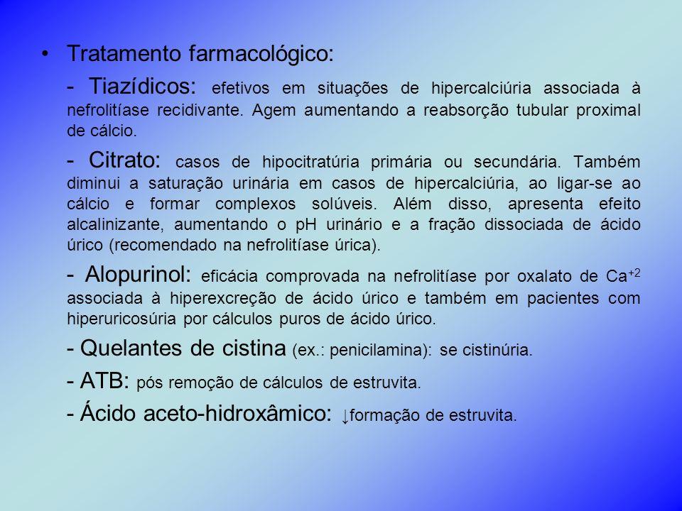 Tratamento farmacológico: - Tiazídicos: efetivos em situações de hipercalciúria associada à nefrolitíase recidivante. Agem aumentando a reabsorção tub
