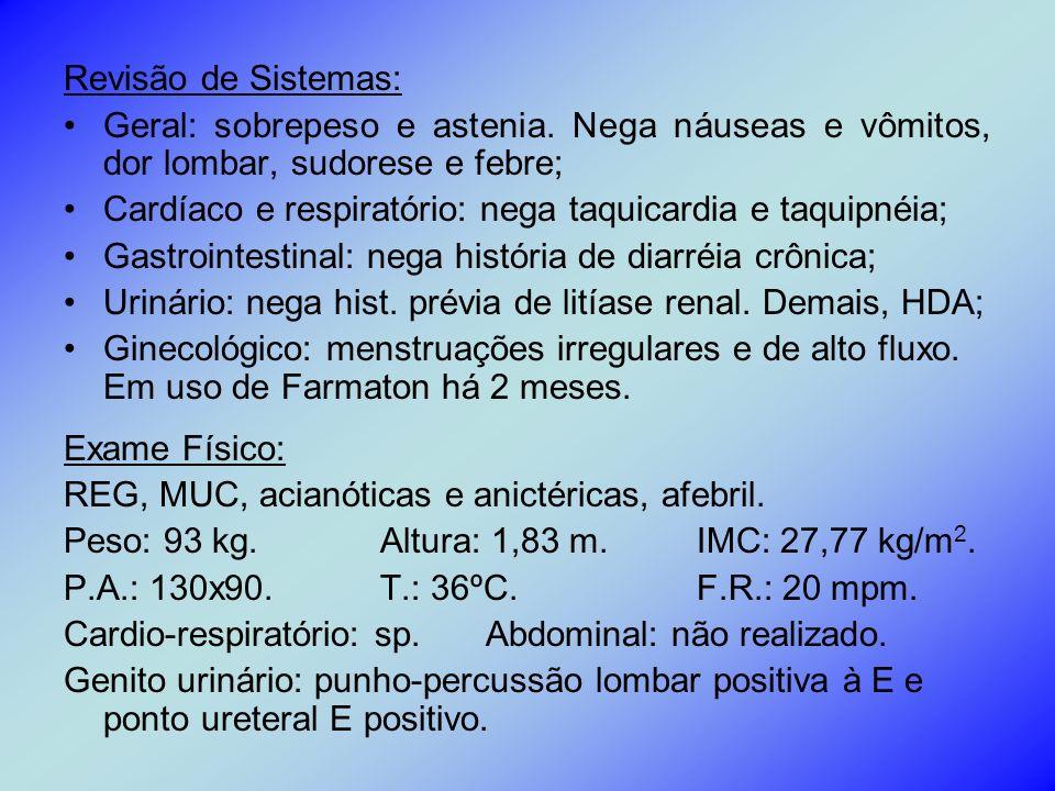 Revisão de Sistemas: Geral: sobrepeso e astenia. Nega náuseas e vômitos, dor lombar, sudorese e febre; Cardíaco e respiratório: nega taquicardia e taq