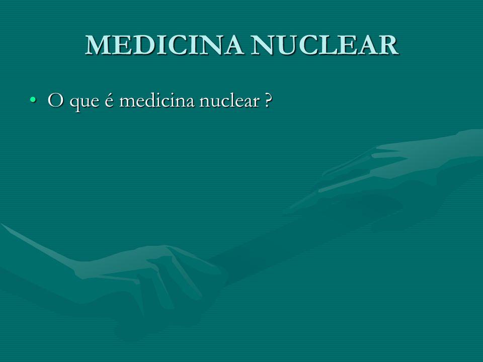 MEDICINA NUCLEAR O que é medicina nuclear ?O que é medicina nuclear ?