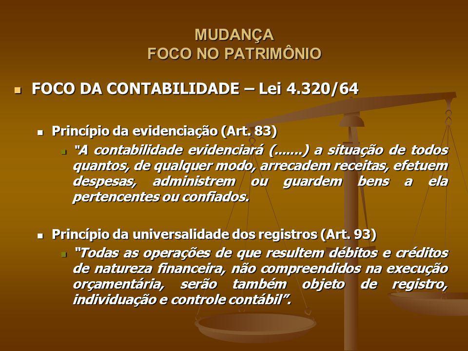 MUDANÇA FOCO NO PATRIMÔNIO FOCO DA CONTABILIDADE – Lei 4.320/64 FOCO DA CONTABILIDADE – Lei 4.320/64 Princípio da evidenciação (Art. 83) Princípio da