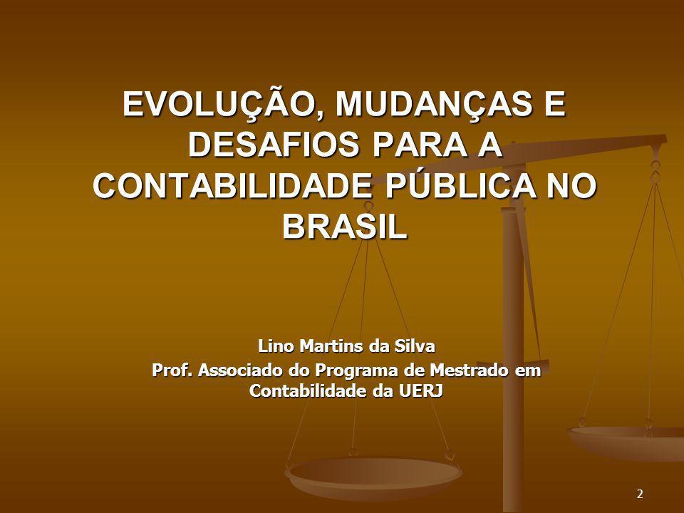 Lino Martins da Silva Prof. Associado do Programa de Mestrado em Contabilidade da UERJ EVOLUÇÃO, MUDANÇAS E DESAFIOS PARA A CONTABILIDADE PÚBLICA NO B