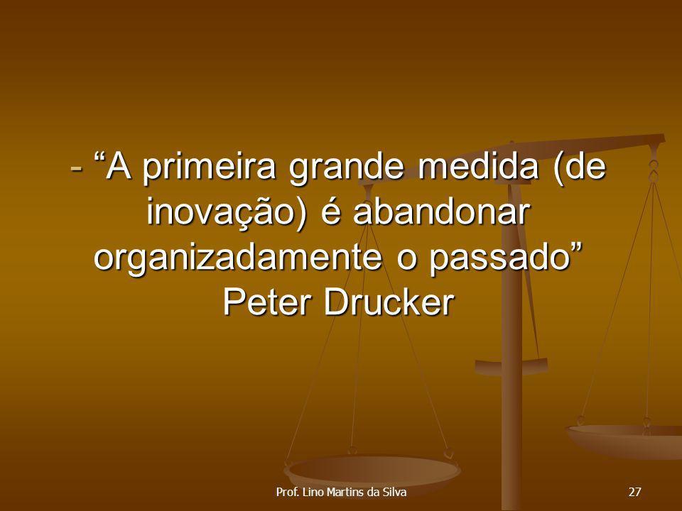- A primeira grande medida (de inovação) é abandonar organizadamente o passado Peter Drucker Prof. Lino Martins da Silva27