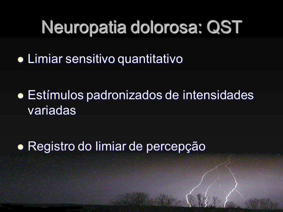 Neuropatia dolorosa: QST Limiar sensitivo quantitativo Limiar sensitivo quantitativo Estímulos padronizados de intensidades variadas Estímulos padronizados de intensidades variadas Registro do limiar de percepção Registro do limiar de percepção