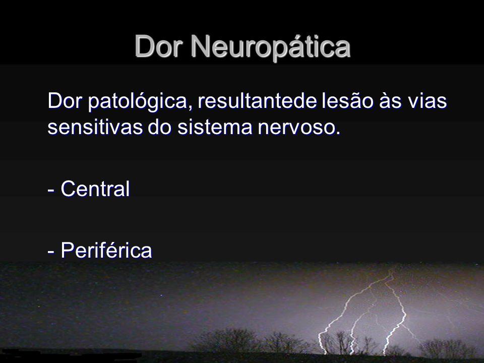 Dor Neuropática Dor patológica, resultantede lesão às vias sensitivas do sistema nervoso. - Central - Periférica