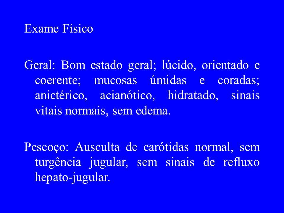 Exame Físico Precórdio: Ictus não visível e não palpável, sem frêmito; bulhas hipofonéticas, ritmo regular, dois tempos, sem sopro.